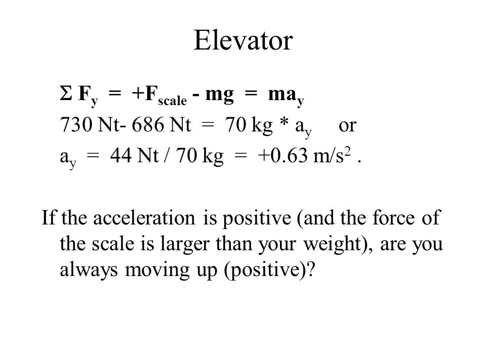 Elevator  F y = +F scale - mg = ma y 730 Nt- 686 Nt = 70 kg * a y or a y = 44 Nt / 70 kg = +0.63 m/s 2. If the acceleration is positive (and the forc