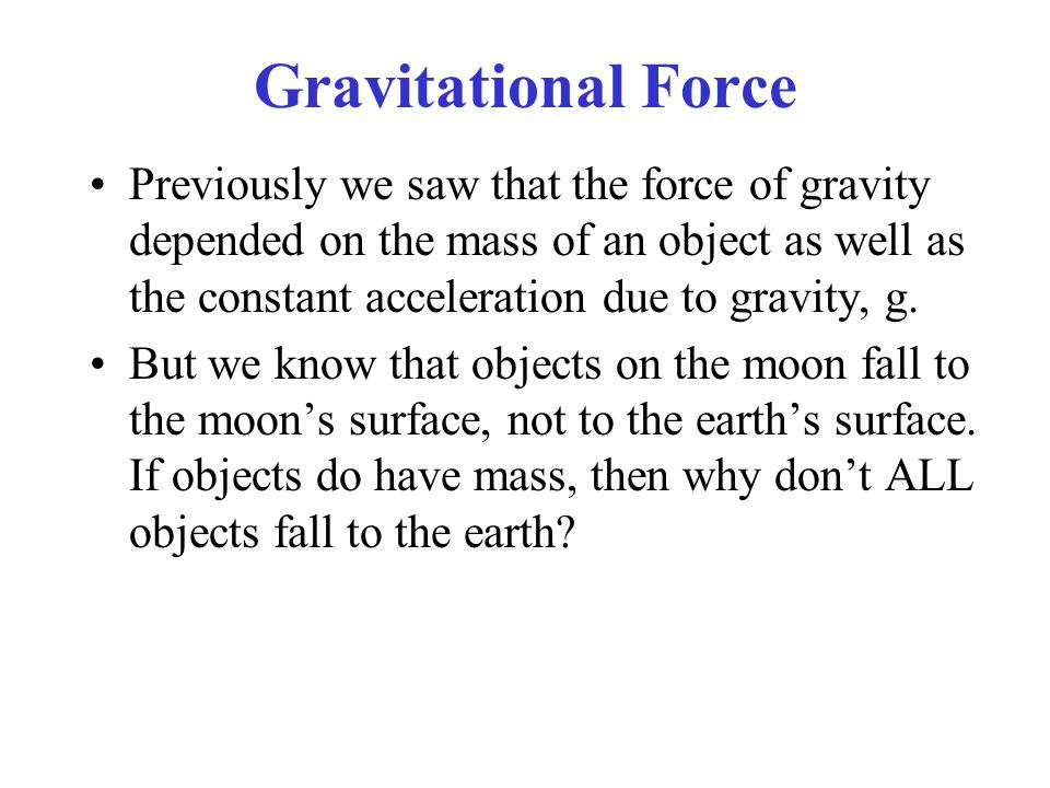Gravitational Force Previously we saw that the force of gravity depended on the mass of an object as well as the constant acceleration due to gravity, g.