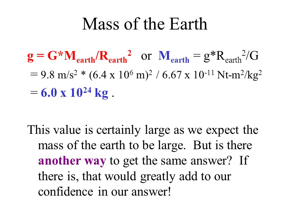 Mass of the Earth g = G*M earth /R earth 2 or M earth = g*R earth 2 /G = 9.8 m/s 2 * (6.4 x 10 6 m) 2 / 6.67 x 10 -11 Nt-m 2 /kg 2 = 6.0 x 10 24 kg.