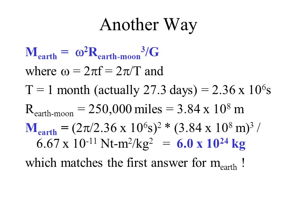 Another Way M earth =  2 R earth-moon 3 /G where  = 2  f = 2  /T and T = 1 month (actually 27.3 days) = 2.36 x 10 6 s R earth-moon = 250,000 miles = 3.84 x 10 8 m M earth = (2  /2.36 x 10 6 s) 2 * (3.84 x 10 8 m) 3 / 6.67 x 10 -11 Nt-m 2 /kg 2 = 6.0 x 10 24 kg which matches the first answer for m earth !
