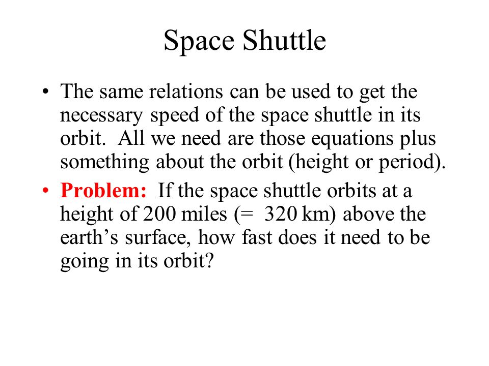 Space Shuttle The same relations can be used to get the necessary speed of the space shuttle in its orbit.