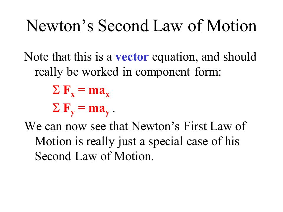 Newton's Second Law of Motion Note that this is a vector equation, and should really be worked in component form:  F x = ma x  F y = ma y.