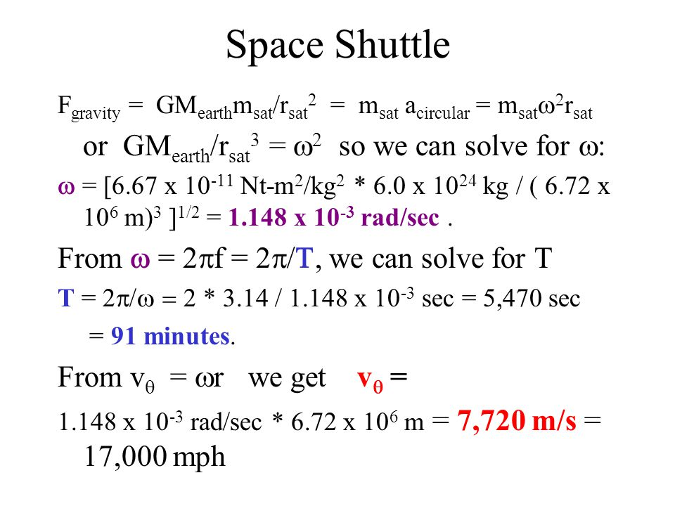 Space Shuttle F gravity = GM earth m sat /r sat 2 = m sat a circular = m sat   r sat or GM earth /r sat 3 =  2 so we can solve for  :  = [6.67 x