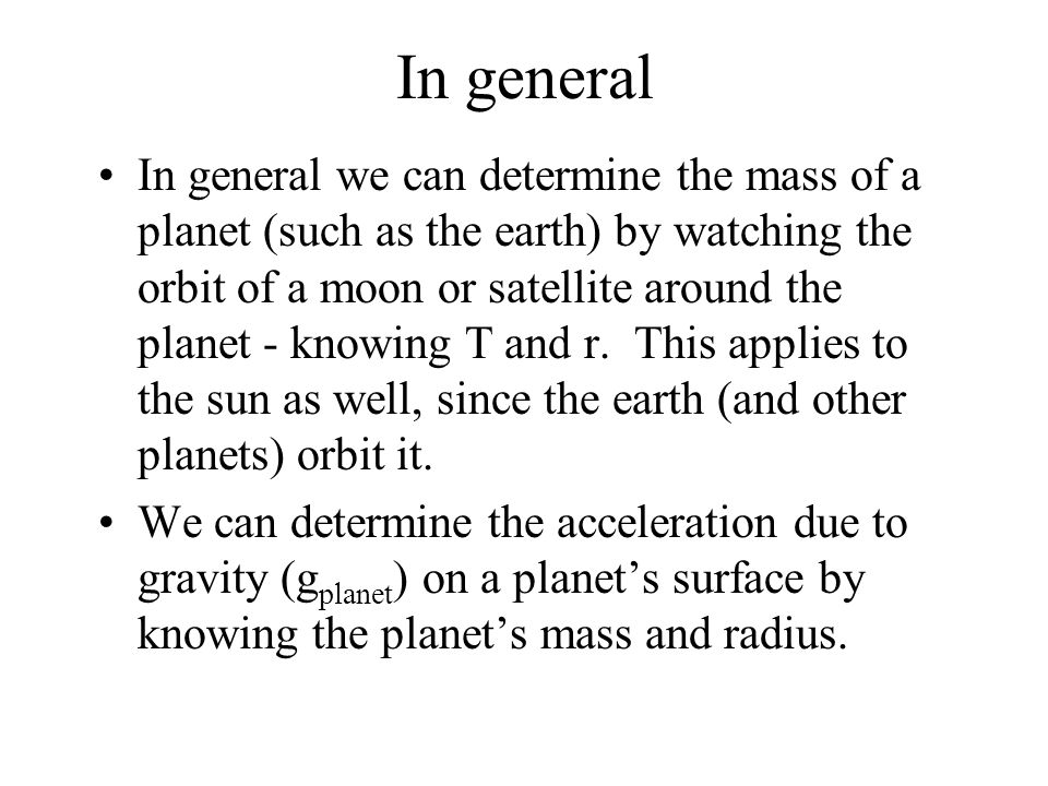 In general In general we can determine the mass of a planet (such as the earth) by watching the orbit of a moon or satellite around the planet - knowing T and r.