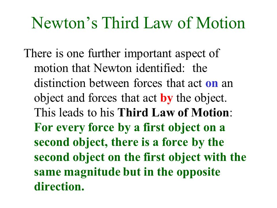 Newton's Third Law of Motion There is one further important aspect of motion that Newton identified: the distinction between forces that act on an object and forces that act by the object.