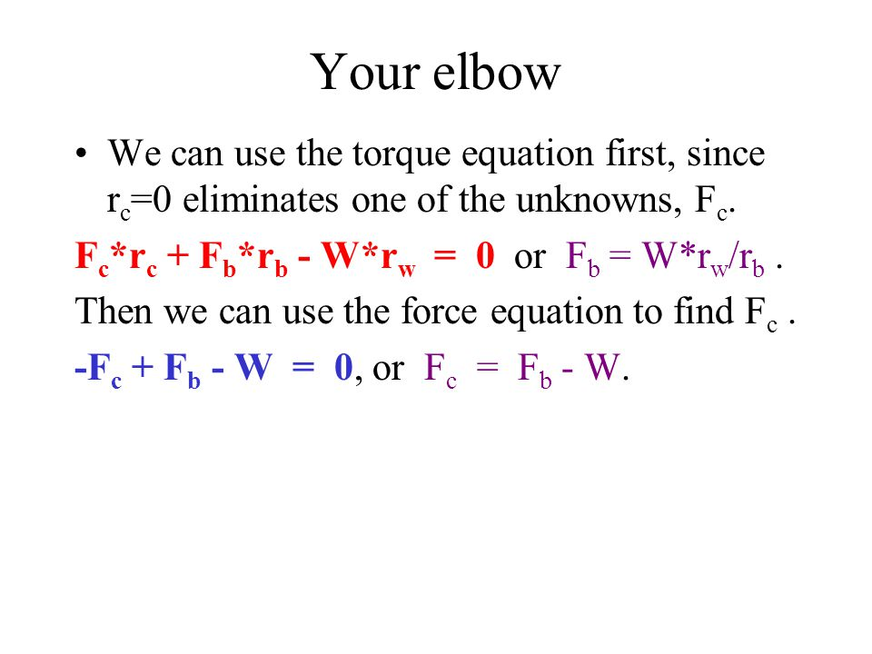 Your elbow We can use the torque equation first, since r c =0 eliminates one of the unknowns, F c.