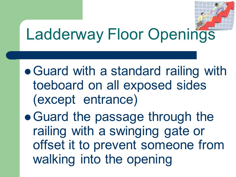 Ladderway Floor Openings Guard with a standard railing with toeboard on all exposed sides (except entrance) Guard the passage through the railing with