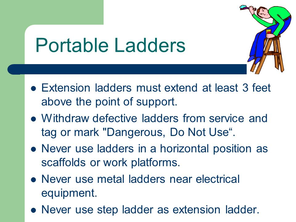 Portable Ladders Extension ladders must extend at least 3 feet above the point of support. Withdraw defective ladders from service and tag or mark