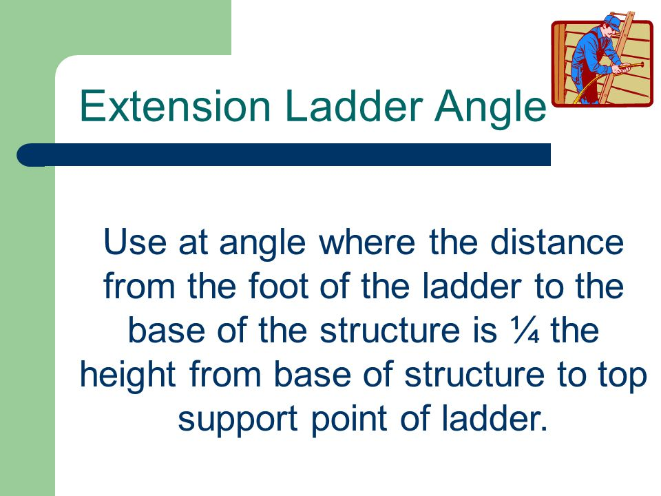 Use at angle where the distance from the foot of the ladder to the base of the structure is ¼ the height from base of structure to top support point o