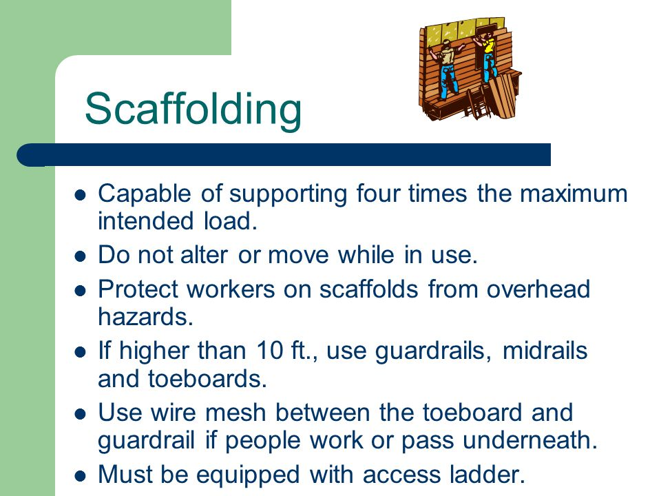 Scaffolding Capable of supporting four times the maximum intended load. Do not alter or move while in use. Protect workers on scaffolds from overhead