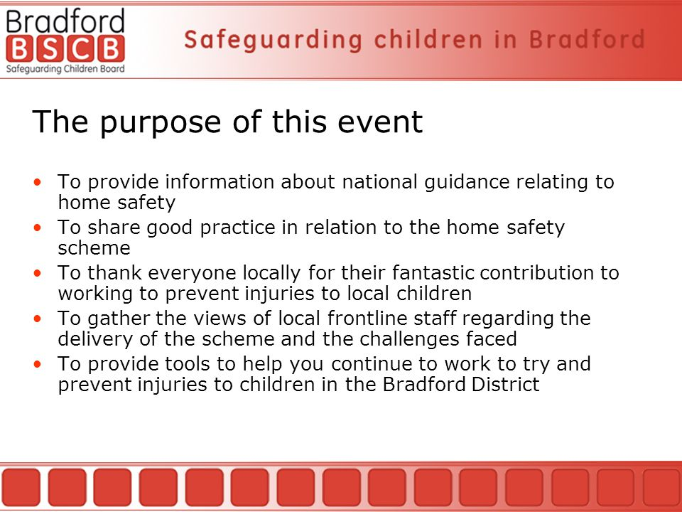 The purpose of this event To provide information about national guidance relating to home safety To share good practice in relation to the home safety scheme To thank everyone locally for their fantastic contribution to working to prevent injuries to local children To gather the views of local frontline staff regarding the delivery of the scheme and the challenges faced To provide tools to help you continue to work to try and prevent injuries to children in the Bradford District