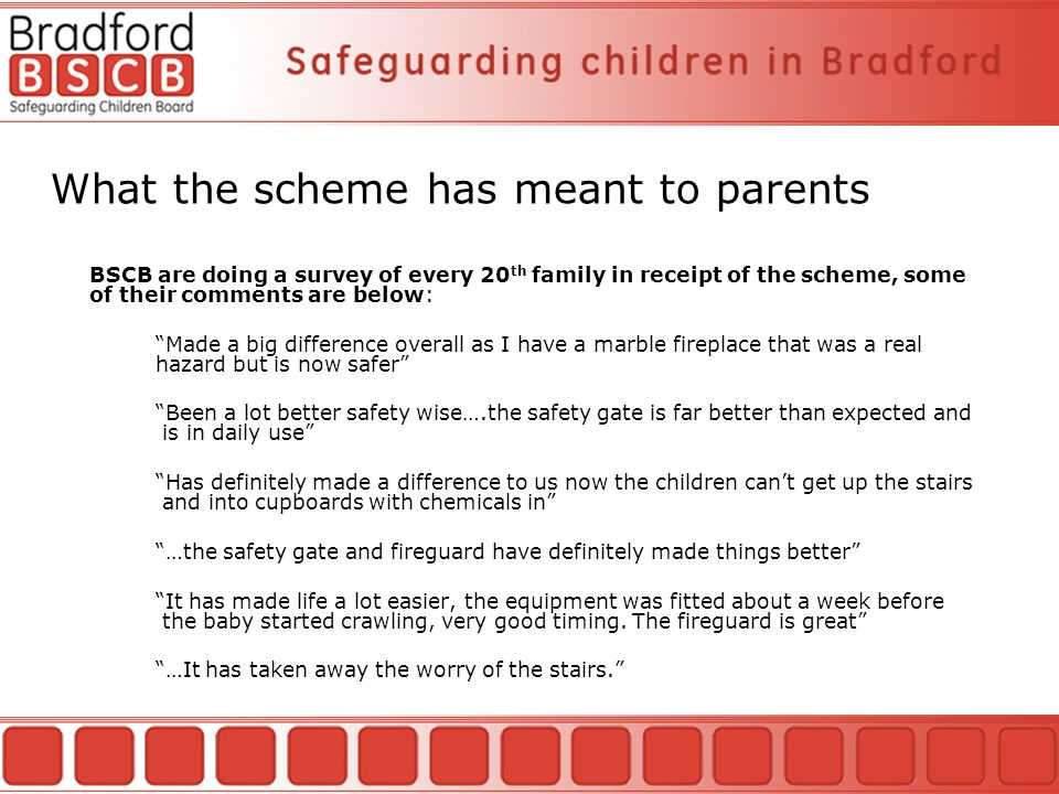 What the scheme has meant to parents BSCB are doing a survey of every 20 th family in receipt of the scheme, some of their comments are below: Made a big difference overall as I have a marble fireplace that was a real hazard but is now safer Been a lot better safety wise….the safety gate is far better than expected and is in daily use Has definitely made a difference to us now the children can't get up the stairs and into cupboards with chemicals in …the safety gate and fireguard have definitely made things better It has made life a lot easier, the equipment was fitted about a week before the baby started crawling, very good timing.