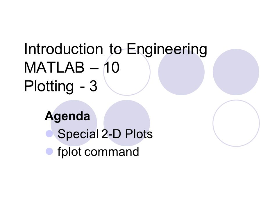 Introduction to Engineering MATLAB – 10 Plotting - 3 Agenda Special 2-D Plots fplot command