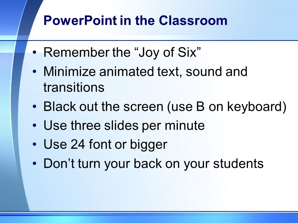 PowerPoint in the Classroom Make it interactive Use text sparingly Print slides in advance Put on website Use as an outline Leave out information – to be filled in class