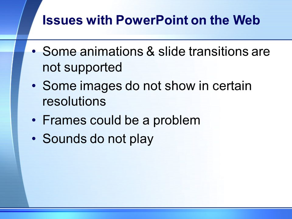 PowerPoint on the Web Can enhance learning online Do not overuse Use creative ways to present the information Specify what you want your students to look for (terms, concepts, examples) Narrative the clips for added interactivity View as both PowerPoint & HTML