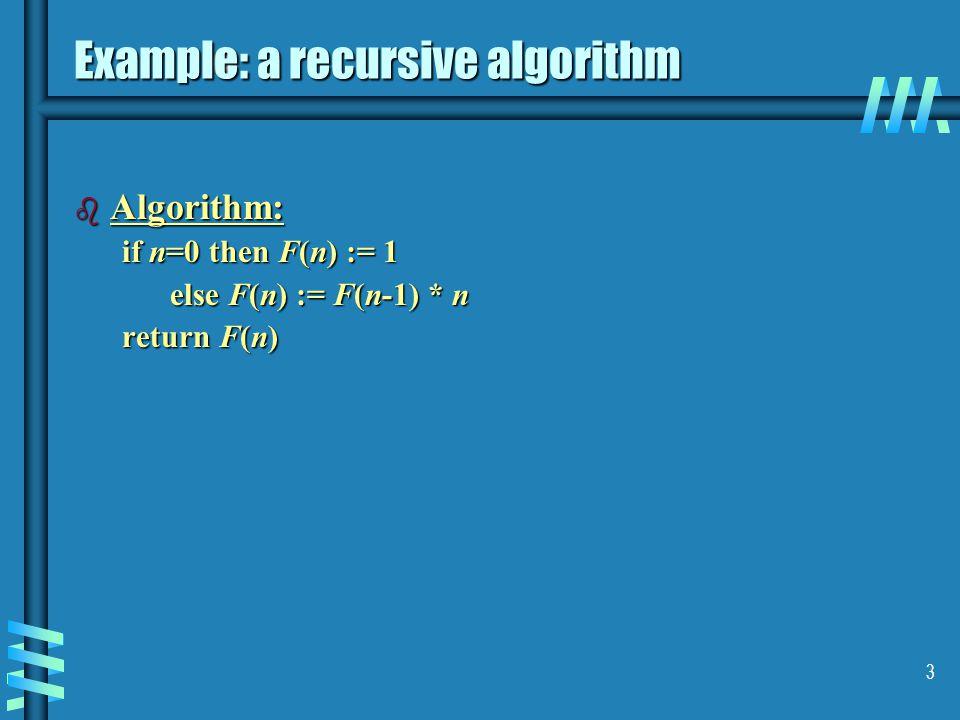 3 Example: a recursive algorithm b Algorithm: if n=0 then F(n) := 1 else F(n) := F(n-1) * n return F(n)