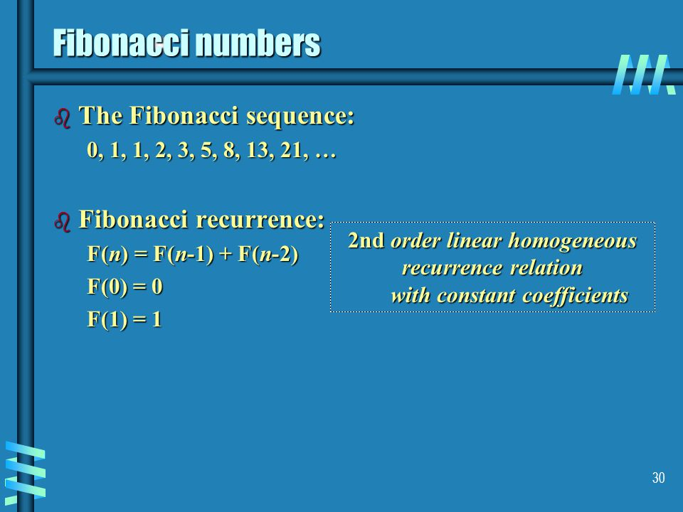 30 Fibonacci numbers b The Fibonacci sequence: 0, 1, 1, 2, 3, 5, 8, 13, 21, … b Fibonacci recurrence: F(n) = F(n-1) + F(n-2) F(0) = 0 F(1) = 1 2nd order linear homogeneous recurrence relation with constant coefficients