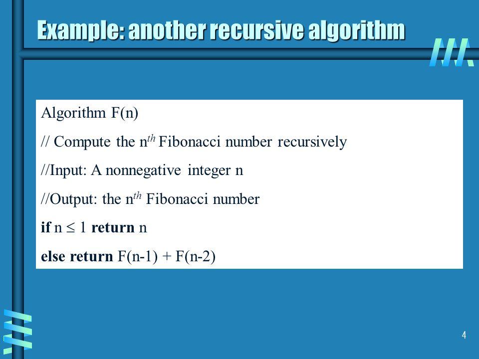 4 Algorithm F(n) // Compute the n th Fibonacci number recursively //Input: A nonnegative integer n //Output: the n th Fibonacci number if n  1 return n else return F(n-1) + F(n-2) Example: another recursive algorithm