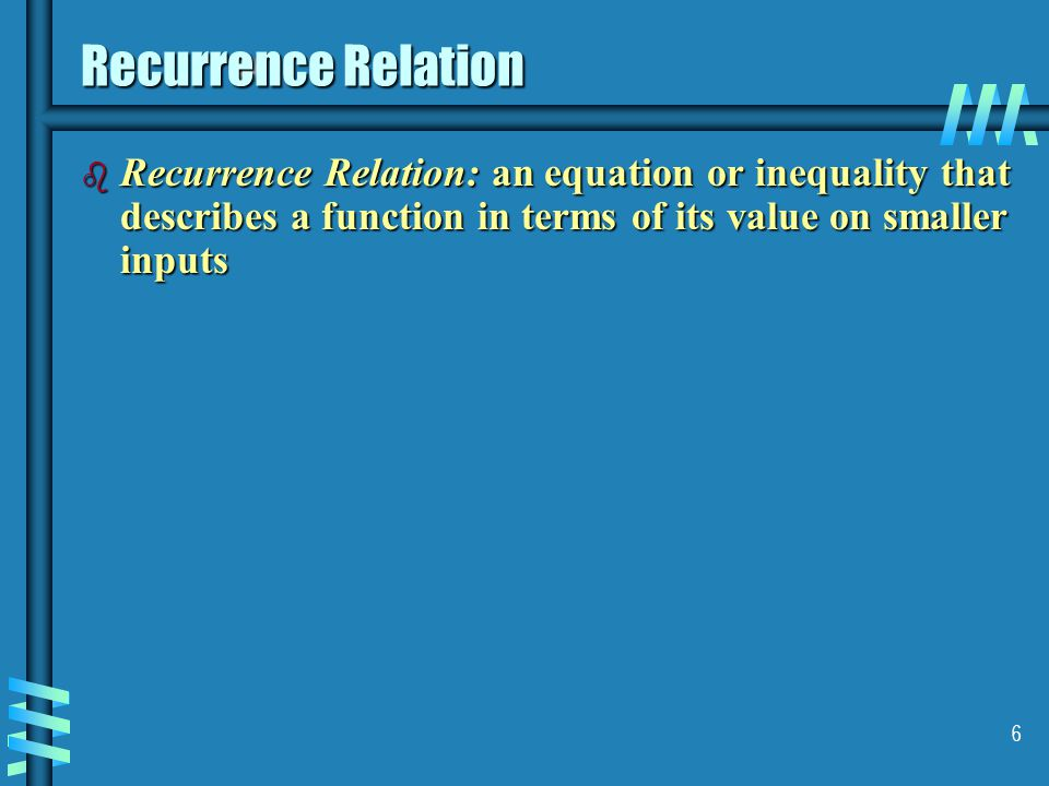 6 Recurrence Relation b Recurrence Relation: an equation or inequality that describes a function in terms of its value on smaller inputs