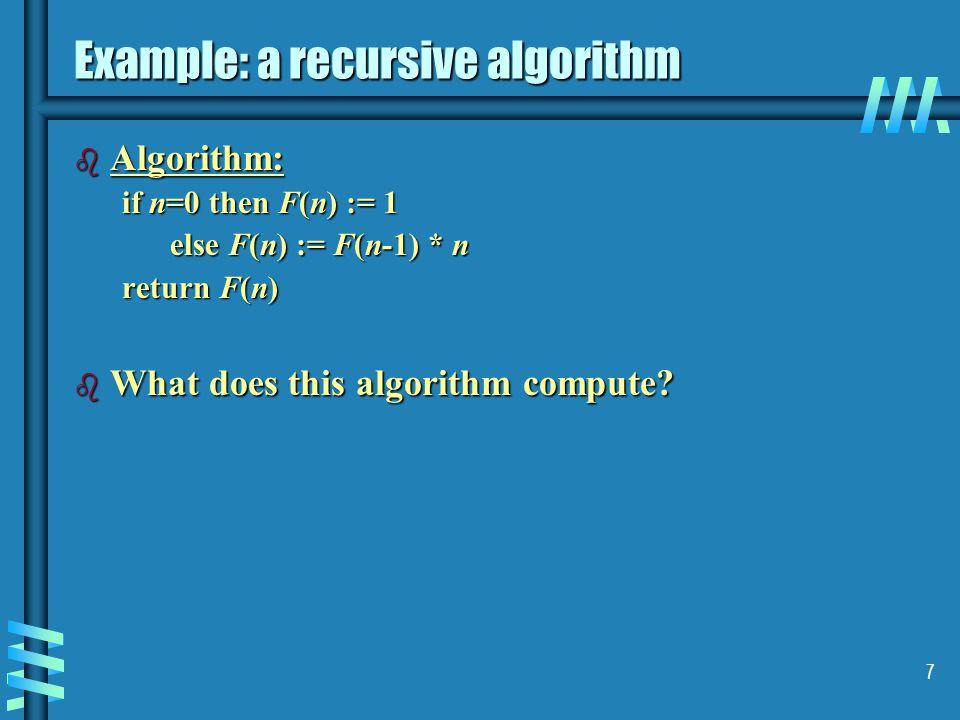 7 Example: a recursive algorithm b Algorithm: if n=0 then F(n) := 1 else F(n) := F(n-1) * n return F(n) b What does this algorithm compute?