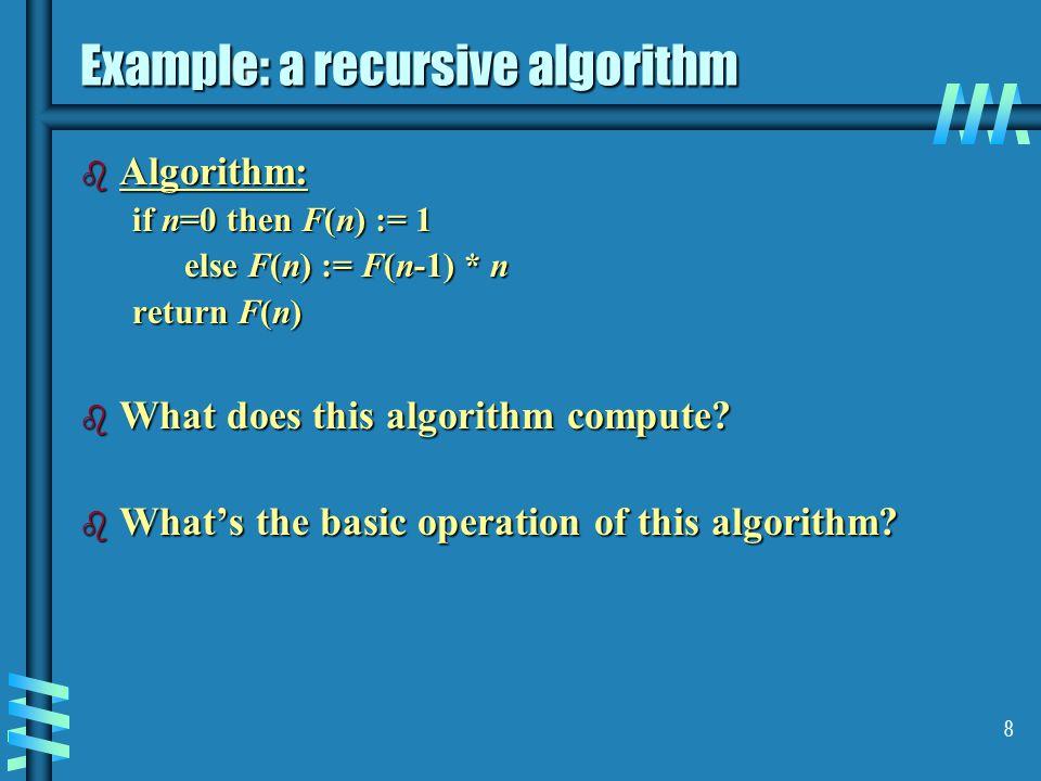 8 Example: a recursive algorithm b Algorithm: if n=0 then F(n) := 1 else F(n) := F(n-1) * n return F(n) b What does this algorithm compute.