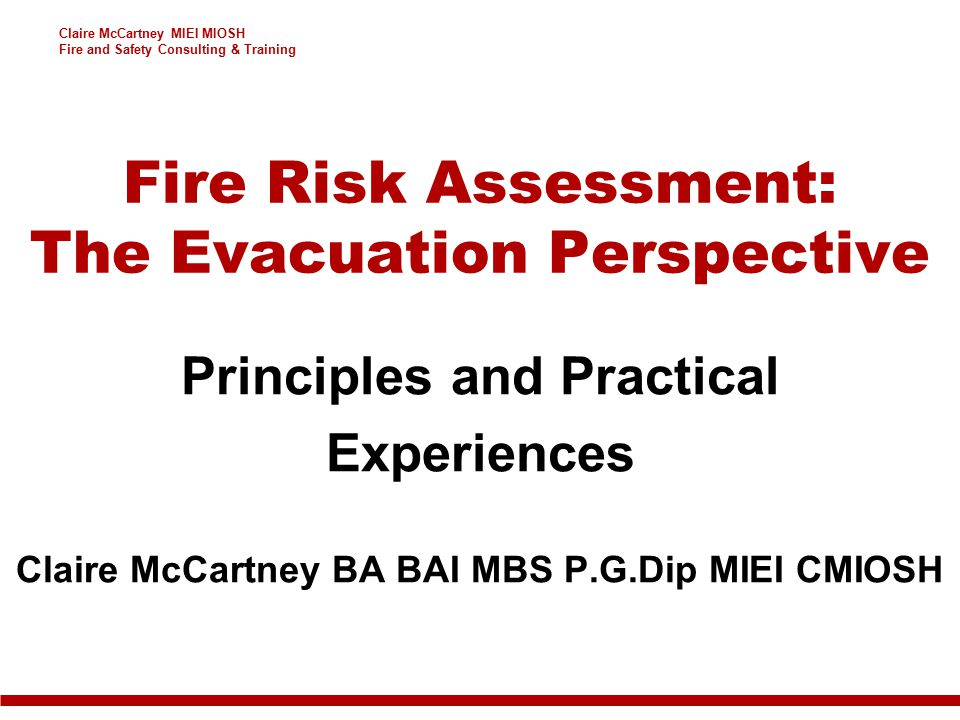 Claire McCartney MIEI MIOSH Fire and Safety Consulting & Training Fire Risk Assessment: The Evacuation Perspective Principles and Practical Experiences Claire McCartney BA BAI MBS P.G.Dip MIEI CMIOSH