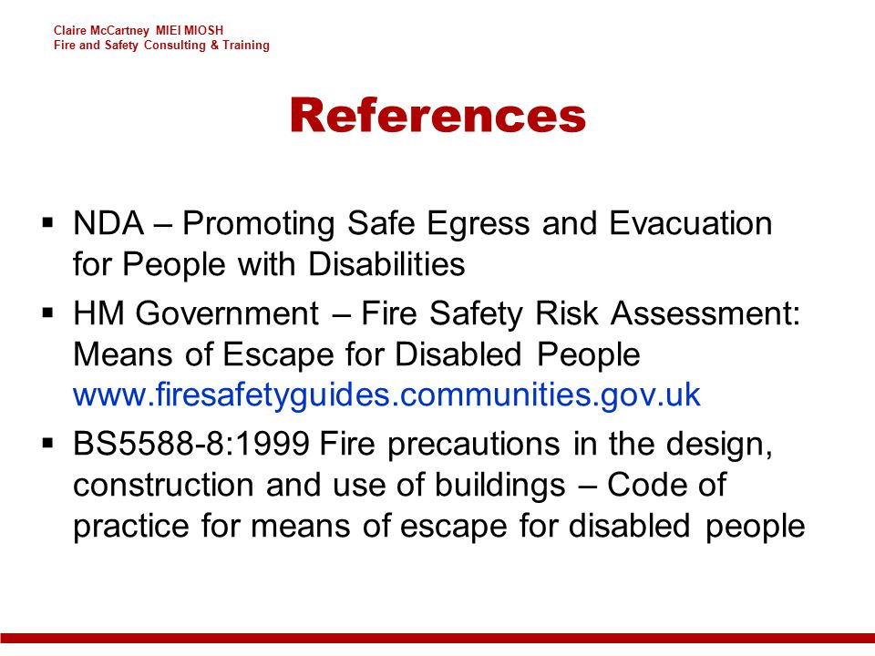 Claire McCartney MIEI MIOSH Fire and Safety Consulting & Training References  NDA – Promoting Safe Egress and Evacuation for People with Disabilities  HM Government – Fire Safety Risk Assessment: Means of Escape for Disabled People www.firesafetyguides.communities.gov.uk  BS5588-8:1999 Fire precautions in the design, construction and use of buildings – Code of practice for means of escape for disabled people