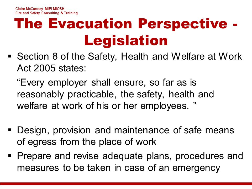 Claire McCartney MIEI MIOSH Fire and Safety Consulting & Training  Section 8 of the Safety, Health and Welfare at Work Act 2005 states: Every employer shall ensure, so far as is reasonably practicable, the safety, health and welfare at work of his or her employees.