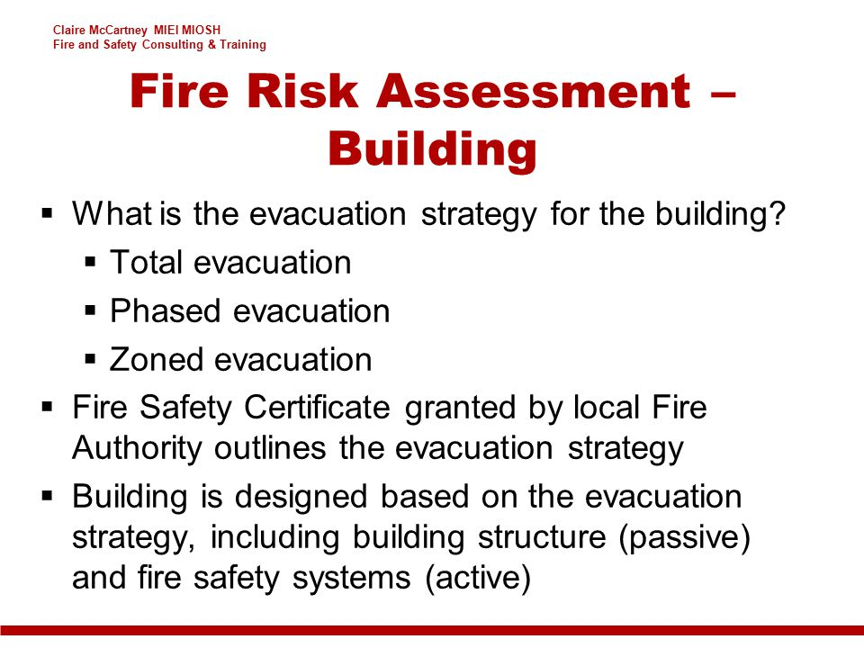 Claire McCartney MIEI MIOSH Fire and Safety Consulting & Training  What is the evacuation strategy for the building?  Total evacuation  Phased evac