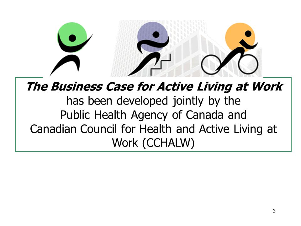 2 The Business Case for Active Living at Work has been developed jointly by the Public Health Agency of Canada and Canadian Council for Health and Active Living at Work (CCHALW)