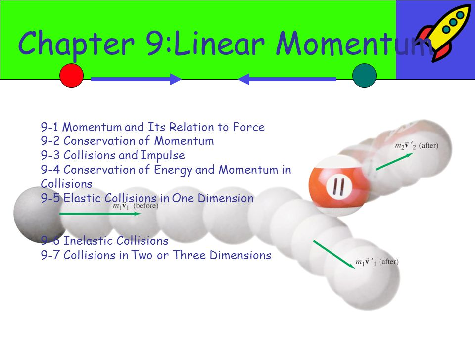 Chapter 9:Linear Momentum 9-1 Momentum and Its Relation to Force 9-2 Conservation of Momentum 9-3 Collisions and Impulse 9-4 Conservation of Energy and Momentum in Collisions 9-5 Elastic Collisions in One Dimension 9-6 Inelastic Collisions 9-7 Collisions in Two or Three Dimensions