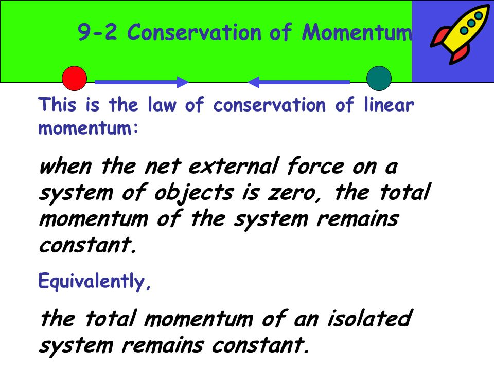 9-2 Conservation of Momentum This is the law of conservation of linear momentum: when the net external force on a system of objects is zero, the total momentum of the system remains constant.