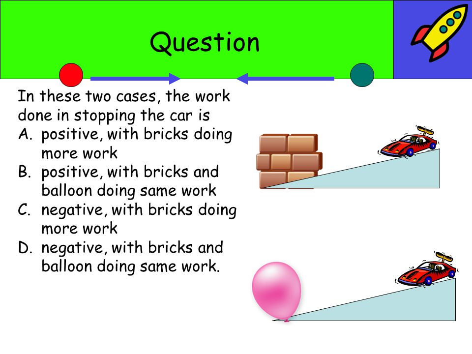 Question In these two cases, the work done in stopping the car is A.positive, with bricks doing more work B.positive, with bricks and balloon doing same work C.negative, with bricks doing more work D.negative, with bricks and balloon doing same work.