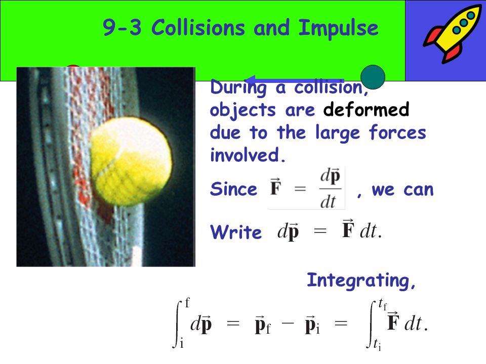 9-3 Collisions and Impulse During a collision, objects are deformed due to the large forces involved.