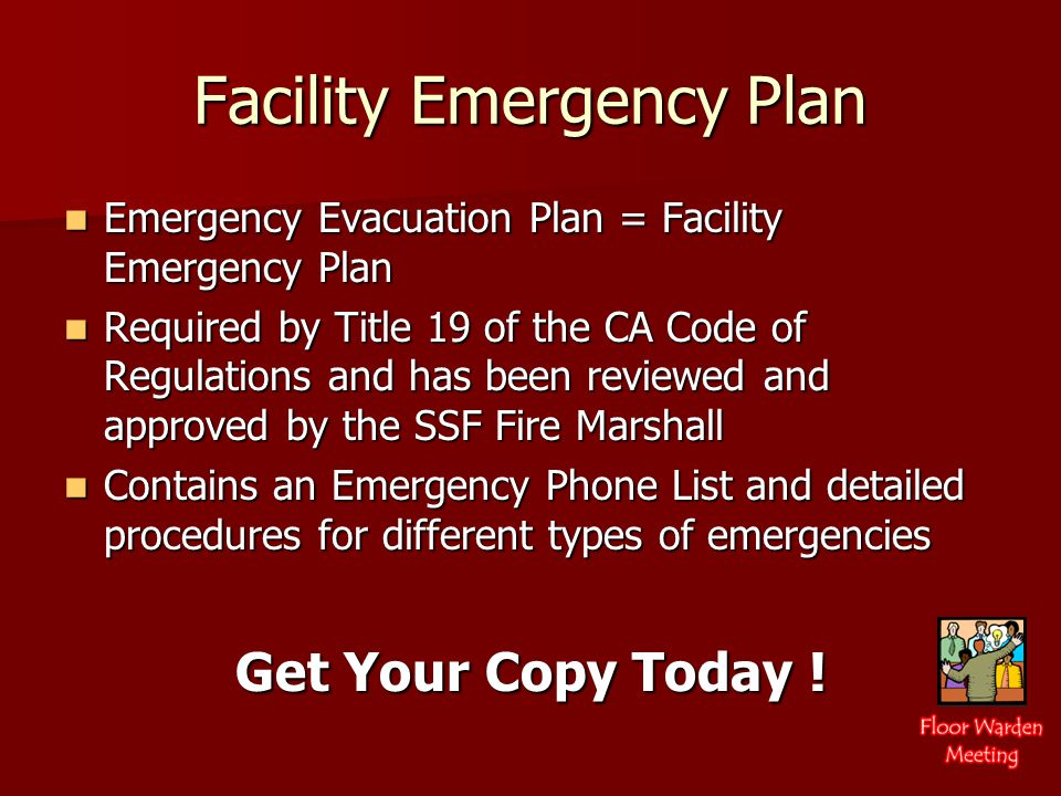 Facility Emergency Plan Emergency Evacuation Plan = Facility Emergency Plan Emergency Evacuation Plan = Facility Emergency Plan Required by Title 19 of the CA Code of Regulations and has been reviewed and approved by the SSF Fire Marshall Required by Title 19 of the CA Code of Regulations and has been reviewed and approved by the SSF Fire Marshall Contains an Emergency Phone List and detailed procedures for different types of emergencies Contains an Emergency Phone List and detailed procedures for different types of emergencies Get Your Copy Today !