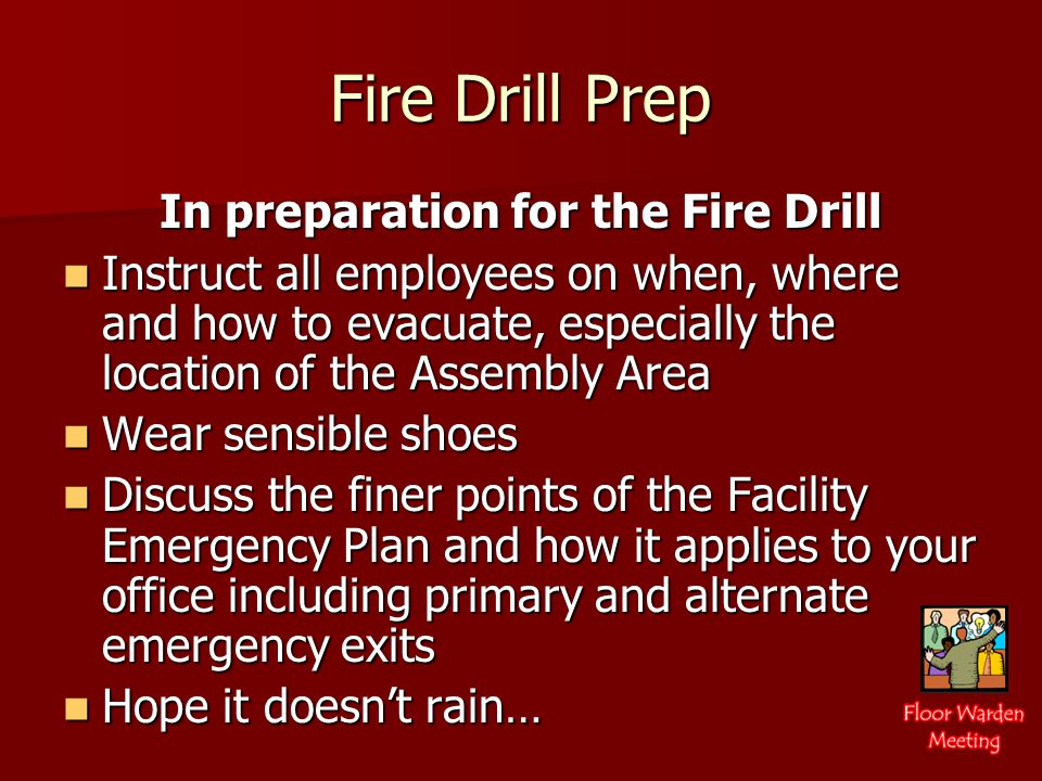 Fire Drill Prep In preparation for the Fire Drill Instruct all employees on when, where and how to evacuate, especially the location of the Assembly Area Instruct all employees on when, where and how to evacuate, especially the location of the Assembly Area Wear sensible shoes Wear sensible shoes Discuss the finer points of the Facility Emergency Plan and how it applies to your office including primary and alternate emergency exits Discuss the finer points of the Facility Emergency Plan and how it applies to your office including primary and alternate emergency exits Hope it doesn't rain… Hope it doesn't rain…
