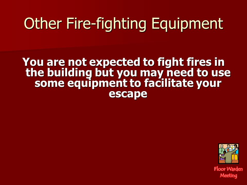 Other Fire-fighting Equipment You are not expected to fight fires in the building but you may need to use some equipment to facilitate your escape