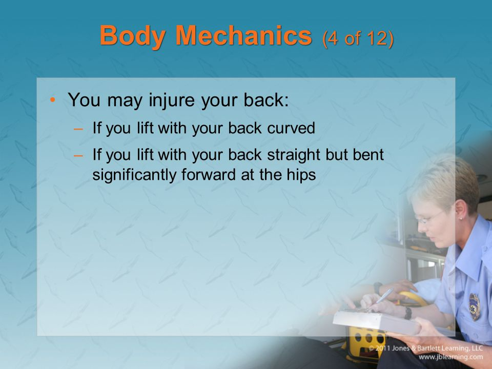 Body Mechanics (4 of 12) You may injure your back: –If you lift with your back curved –If you lift with your back straight but bent significantly forward at the hips