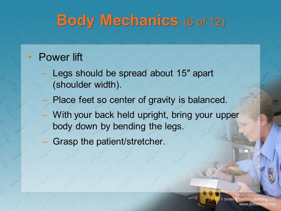 Body Mechanics (6 of 12) Power lift –Legs should be spread about 15″ apart (shoulder width).