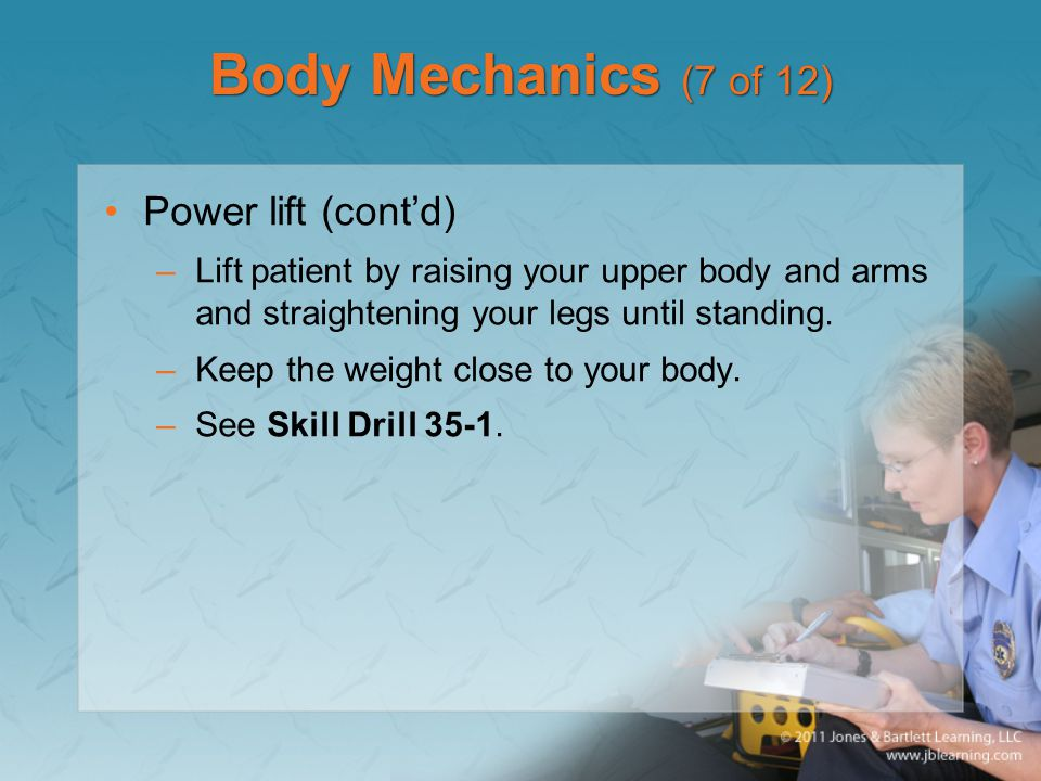 Body Mechanics (7 of 12) Power lift (cont'd) –Lift patient by raising your upper body and arms and straightening your legs until standing. –Keep the w