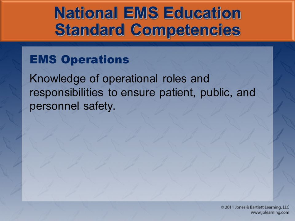National EMS Education Standard Competencies EMS Operations Knowledge of operational roles and responsibilities to ensure patient, public, and personnel safety.