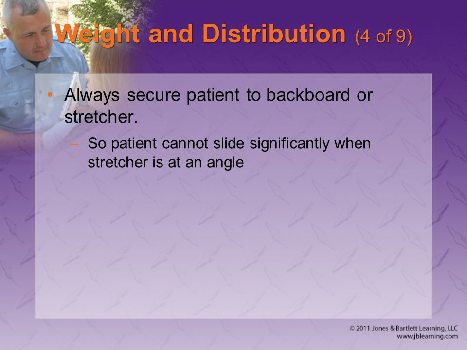 Weight and Distribution (4 of 9) Always secure patient to backboard or stretcher. –So patient cannot slide significantly when stretcher is at an angle