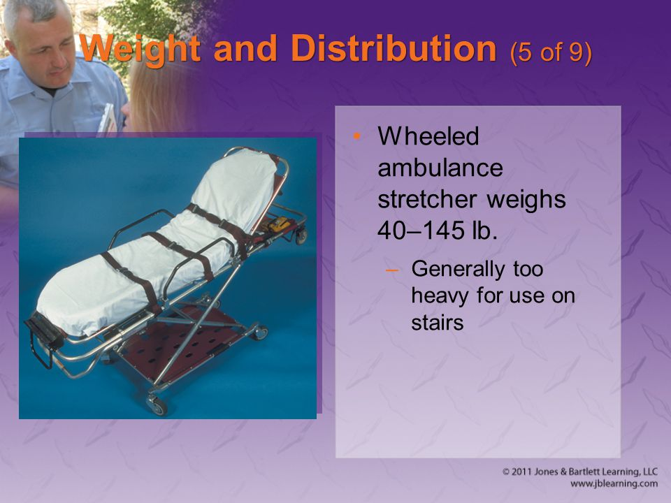 Weight and Distribution (5 of 9) Wheeled ambulance stretcher weighs 40–145 lb.