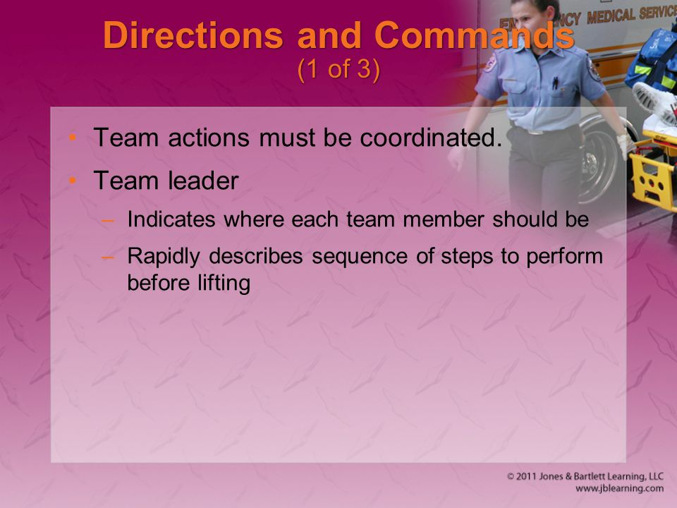 Directions and Commands (1 of 3) Team actions must be coordinated. Team leader –Indicates where each team member should be –Rapidly describes sequence