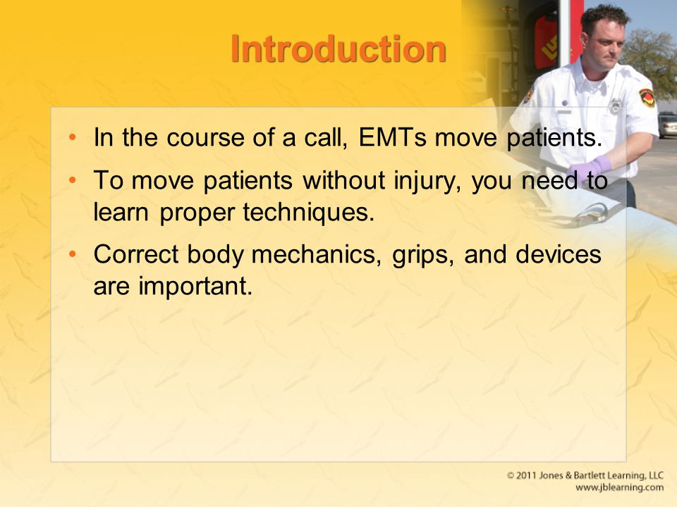 Introduction In the course of a call, EMTs move patients. To move patients without injury, you need to learn proper techniques. Correct body mechanics