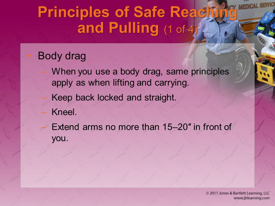 Principles of Safe Reaching and Pulling (1 of 4) Body drag –When you use a body drag, same principles apply as when lifting and carrying.