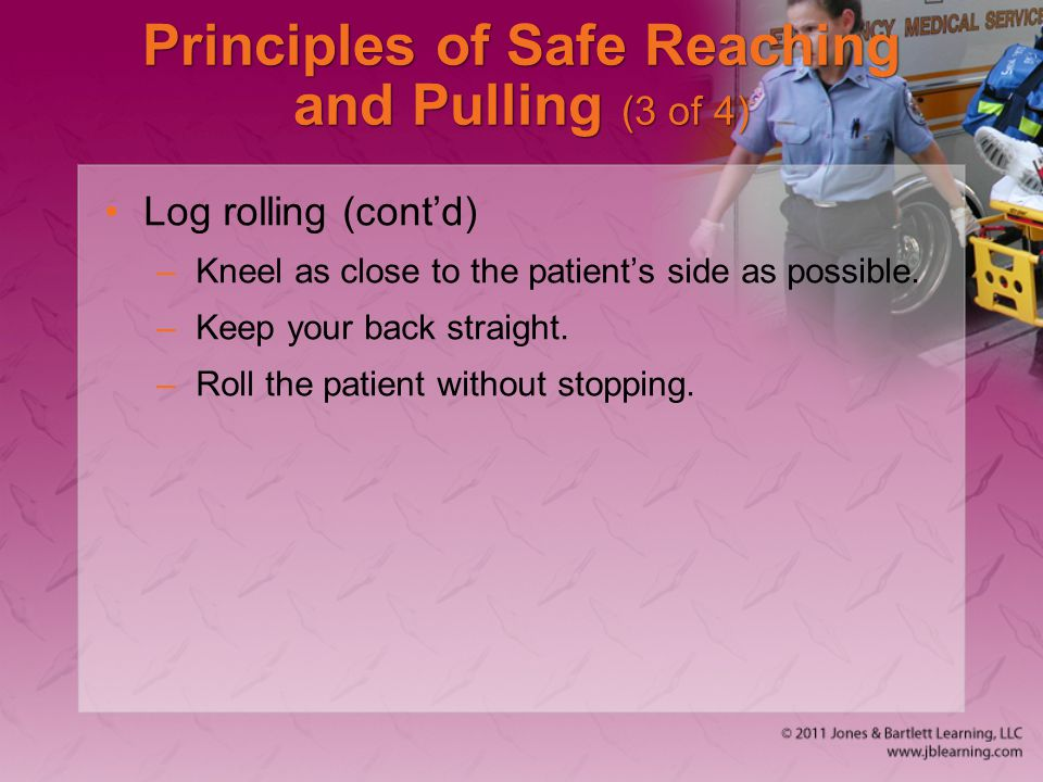 Principles of Safe Reaching and Pulling (3 of 4) Log rolling (cont'd) –Kneel as close to the patient's side as possible.