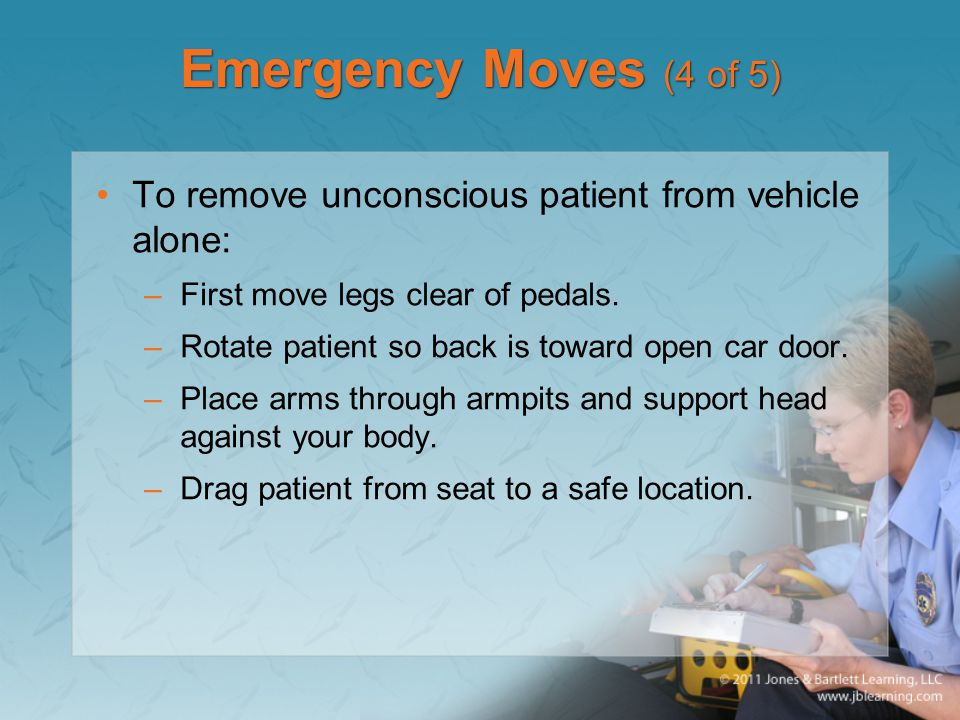 Emergency Moves (4 of 5) To remove unconscious patient from vehicle alone: –First move legs clear of pedals.