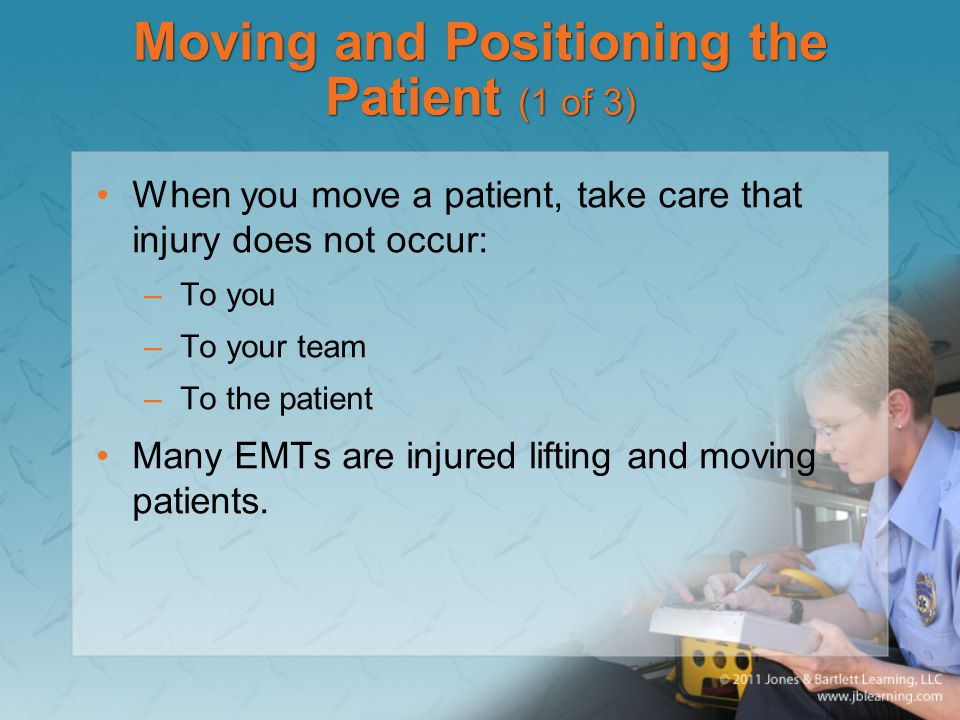 Moving and Positioning the Patient (1 of 3) When you move a patient, take care that injury does not occur: –To you –To your team –To the patient Many EMTs are injured lifting and moving patients.
