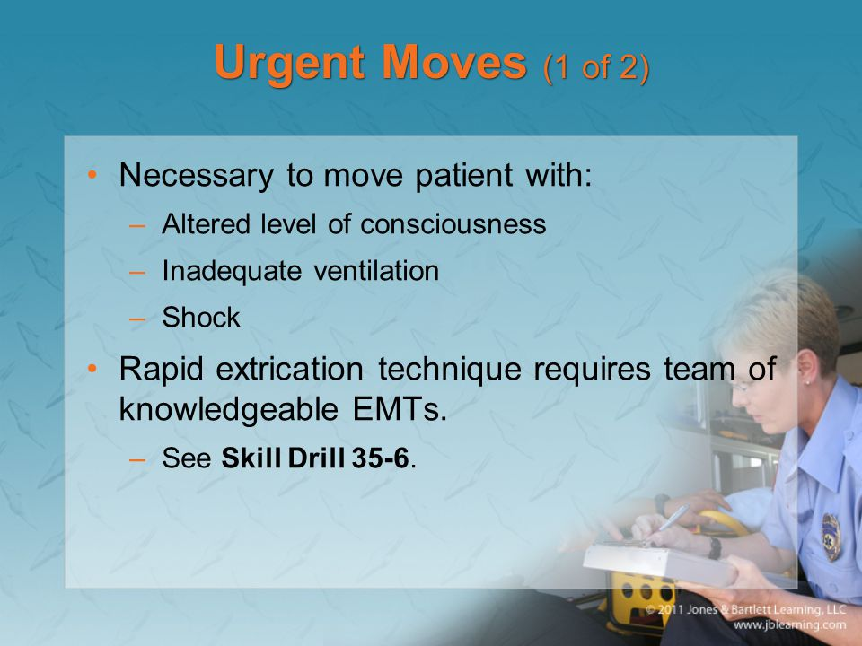 Urgent Moves (1 of 2) Necessary to move patient with: –Altered level of consciousness –Inadequate ventilation –Shock Rapid extrication technique requi